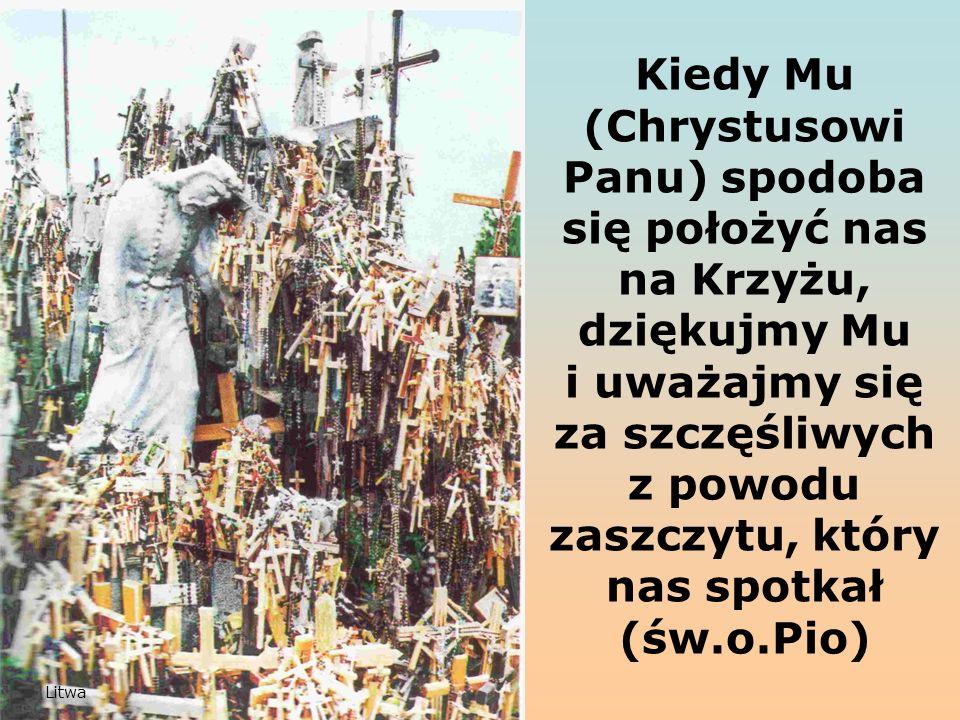 Kiedy Mu (Chrystusowi Panu) spodoba się położyć nas na Krzyżu, dziękujmy Mu i uważajmy się za szczęśliwych z powodu zaszczytu, który nas spotkał (św.o.Pio) Litwa