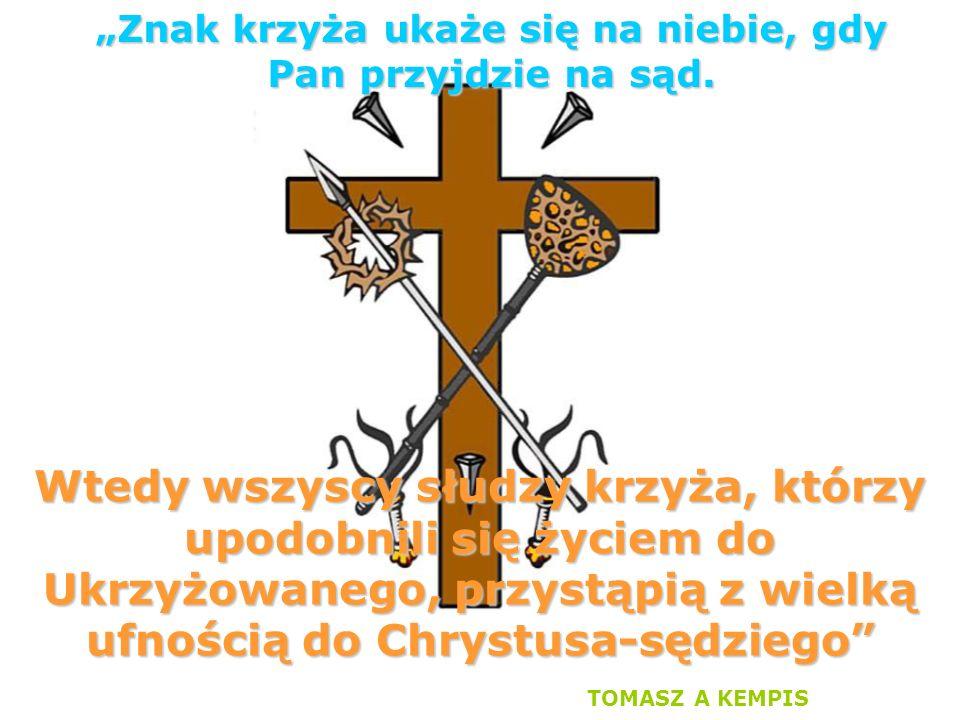 """Wtedy wszyscy słudzy krzyża, którzy upodobnili się życiem do Ukrzyżowanego, przystąpią z wielką ufnością do Chrystusa-sędziego TOMASZ A KEMPIS """"Znak krzyża ukaże się na niebie, gdy Pan przyjdzie na sąd."""