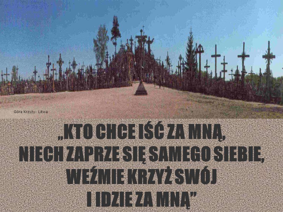 """"""" KTO CHCE IŚĆ ZA MNĄ, NIECH ZAPRZE SIĘ SAMEGO SIEBIE, WEŹMIE KRZYŻ SWÓJ I IDZIE ZA MNĄ Góra Krzyży- Litwa"""
