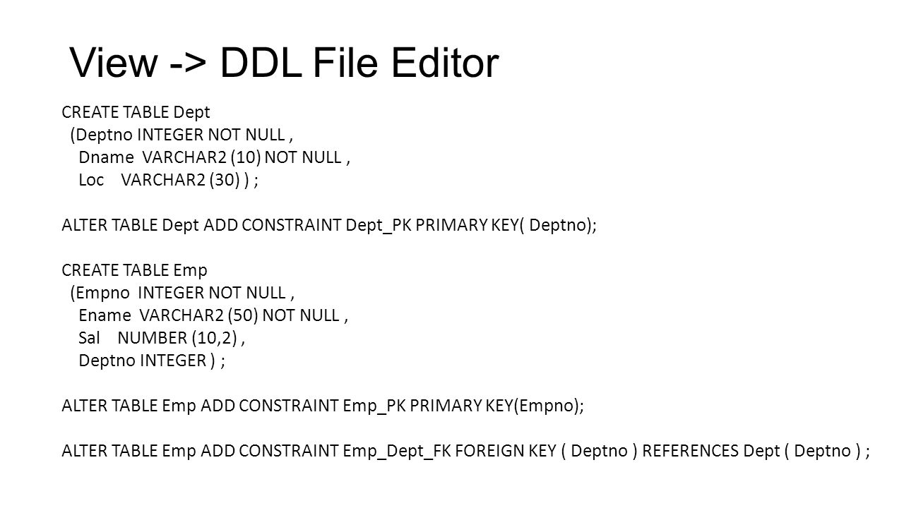 View -> DDL File Editor CREATE TABLE Dept (Deptno INTEGER NOT NULL, Dname VARCHAR2 (10) NOT NULL, Loc VARCHAR2 (30) ) ; ALTER TABLE Dept ADD CONSTRAIN
