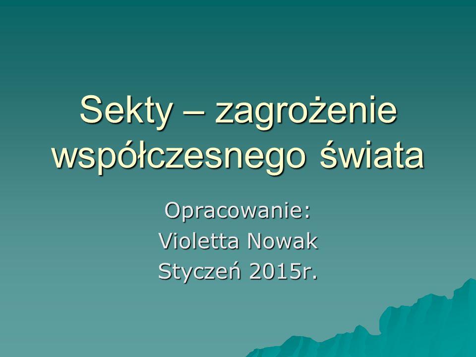 Sekty – zagrożenie współczesnego świata Opracowanie: Violetta Nowak Styczeń 2015r.
