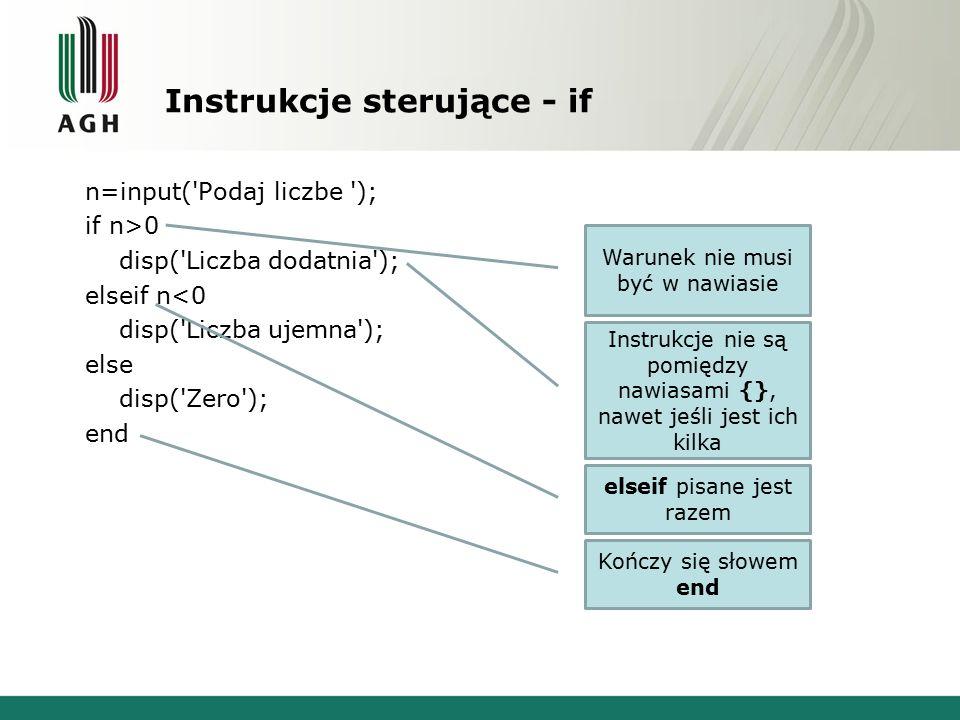 Instrukcje sterujące - if n=input( Podaj liczbe ); if n>0 disp( Liczba dodatnia ); elseif n<0 disp( Liczba ujemna ); else disp( Zero ); end Warunek nie musi być w nawiasie Instrukcje nie są pomiędzy nawiasami {}, nawet jeśli jest ich kilka elseif pisane jest razem Kończy się słowem end