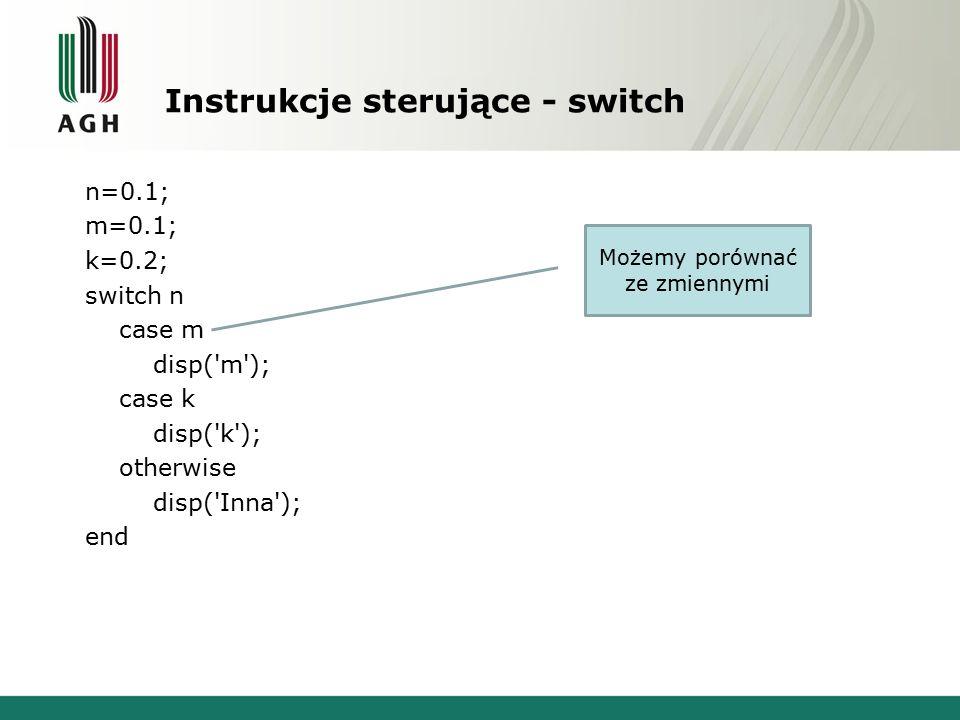 Instrukcje sterujące - switch n=0.1; m=0.1; k=0.2; switch n case m disp( m ); case k disp( k ); otherwise disp( Inna ); end Możemy porównać ze zmiennymi