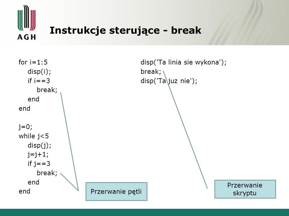 Instrukcje sterujące - break for i=1:5 disp(i); if i==3 break; end j=0; while j<5 disp(j); j=j+1; if j==3 break; end Przerwanie pętli disp( Ta linia sie wykona ); break; disp( Ta juz nie ); Przerwanie skryptu