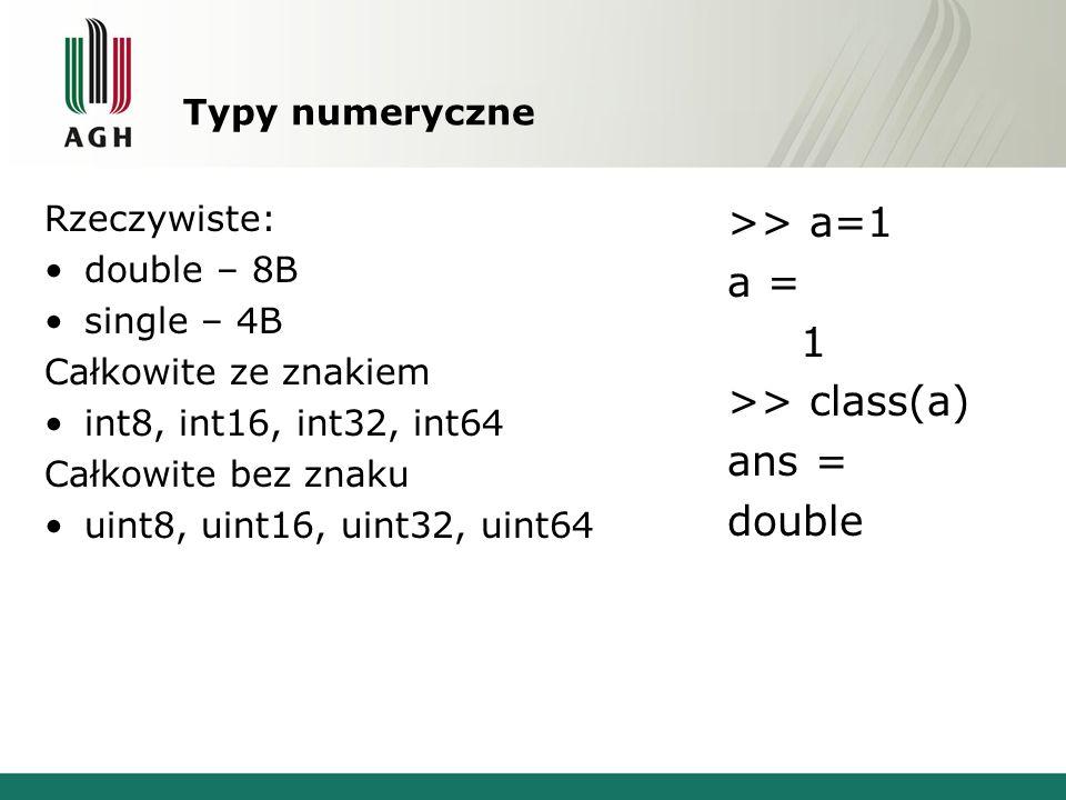 Typy numeryczne Rzeczywiste: double – 8B single – 4B Całkowite ze znakiem int8, int16, int32, int64 Całkowite bez znaku uint8, uint16, uint32, uint64 >> a=1 a = 1 >> class(a) ans = double