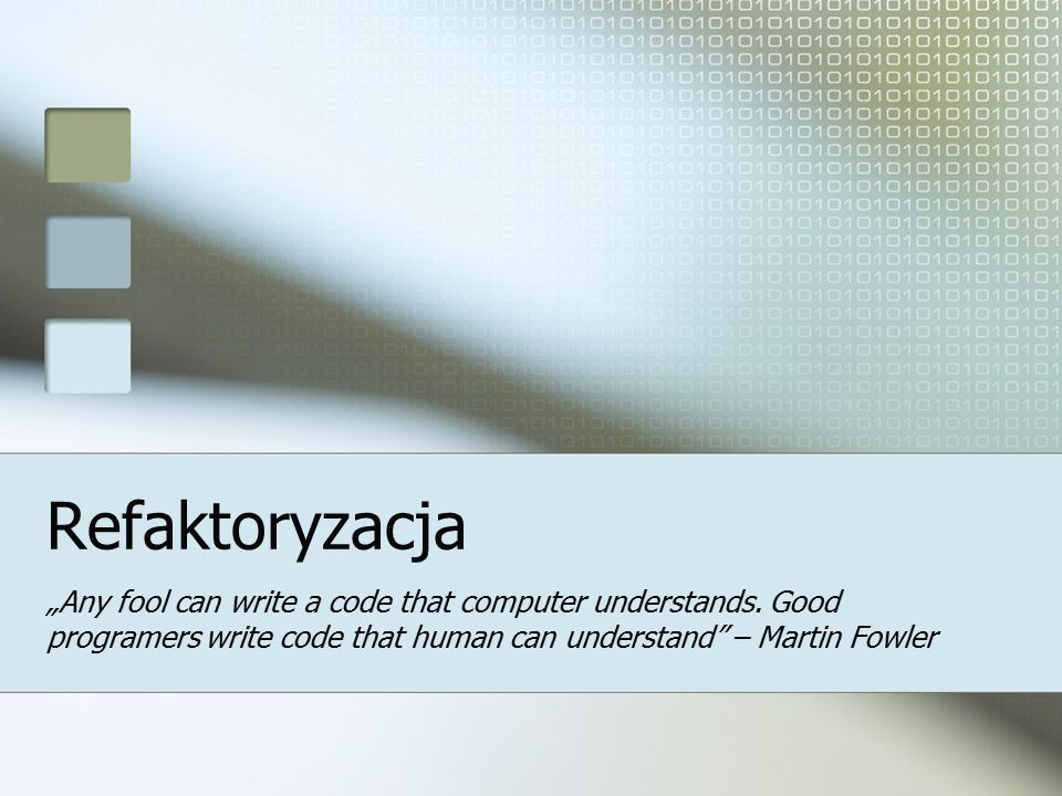 "Refaktoryzacja ""Any fool can write a code that computer understands."