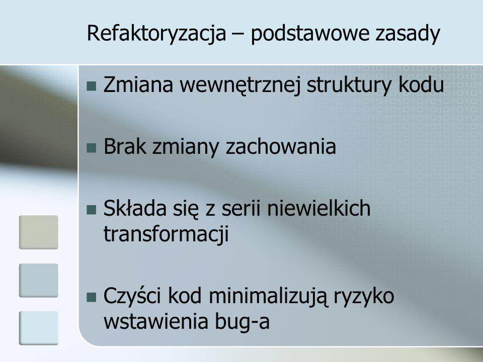 Refaktoryzacja – podstawowe zasady Zmiana wewnętrznej struktury kodu Brak zmiany zachowania Składa się z serii niewielkich transformacji Czyści kod minimalizują ryzyko wstawienia bug-a