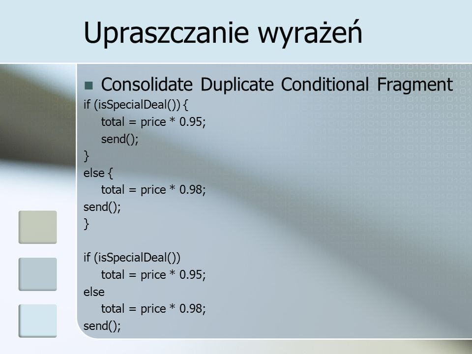 Upraszczanie wyrażeń Consolidate Duplicate Conditional Fragment if (isSpecialDeal()) { total = price * 0.95; send(); } else { total = price * 0.98; send(); } if (isSpecialDeal()) total = price * 0.95; else total = price * 0.98; send();