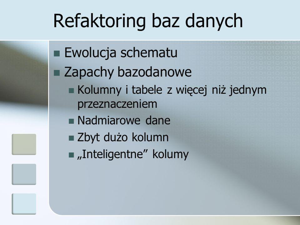 """Refaktoring baz danych Ewolucja schematu Zapachy bazodanowe Kolumny i tabele z więcej niż jednym przeznaczeniem Nadmiarowe dane Zbyt dużo kolumn """"Inteligentne kolumy"""