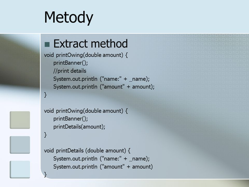 Metody Extract method void printOwing(double amount) { printBanner(); //print details System.out.println (