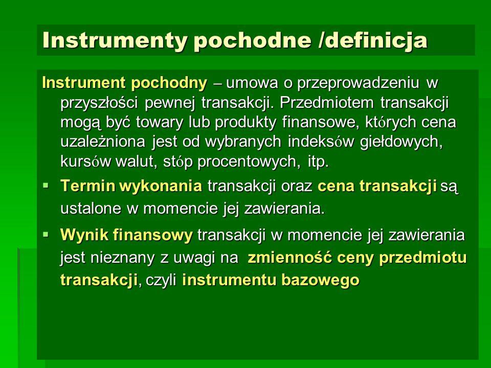 Instrumenty pochodne /definicja Instrument pochodny – umowa o przeprowadzeniu w przyszłości pewnej transakcji. Przedmiotem transakcji mogą być towary