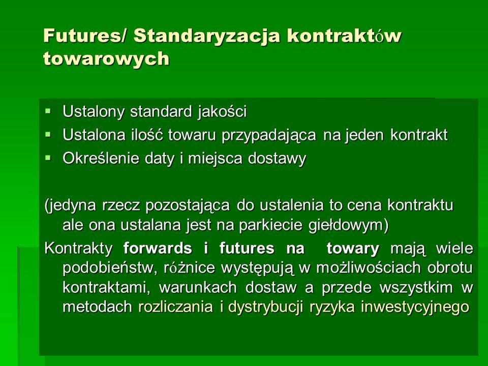 Futures/ Standaryzacja kontrakt ó w towarowych  Ustalony standard jakości  Ustalona ilość towaru przypadająca na jeden kontrakt  Określenie daty i