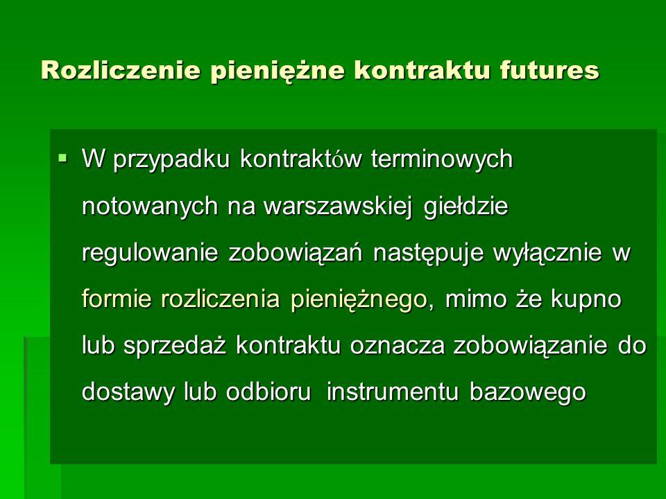 Rozliczenie pieniężne kontraktu futures  W przypadku kontrakt ó w terminowych notowanych na warszawskiej giełdzie regulowanie zobowiązań następuje wyłącznie w formie rozliczenia pieniężnego, mimo że kupno lub sprzedaż kontraktu oznacza zobowiązanie do dostawy lub odbioru instrumentu bazowego