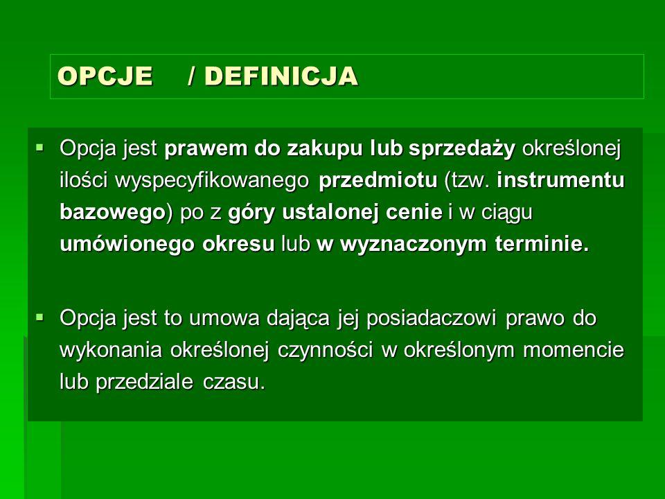 OPCJE / DEFINICJA  Opcja jest prawem do zakupu lub sprzedaży określonej ilości wyspecyfikowanego przedmiotu (tzw.