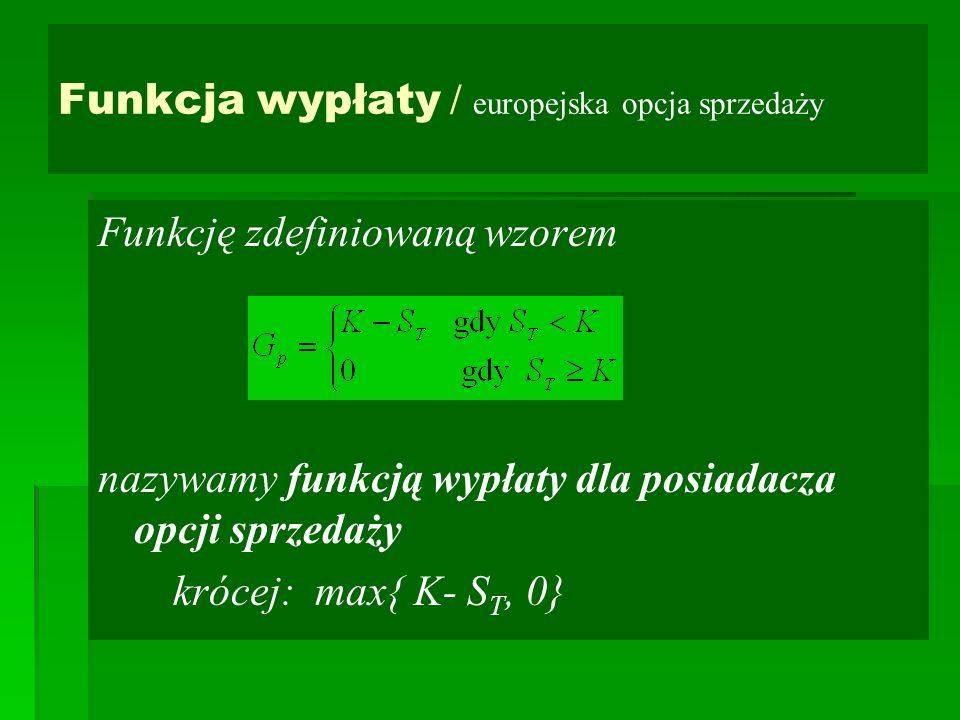Funkcja wypłaty / europejska opcja sprzedaży Funkcję zdefiniowaną wzorem nazywamy funkcją wypłaty dla posiadacza opcji sprzedaży krócej: max{ K- S T, 0}