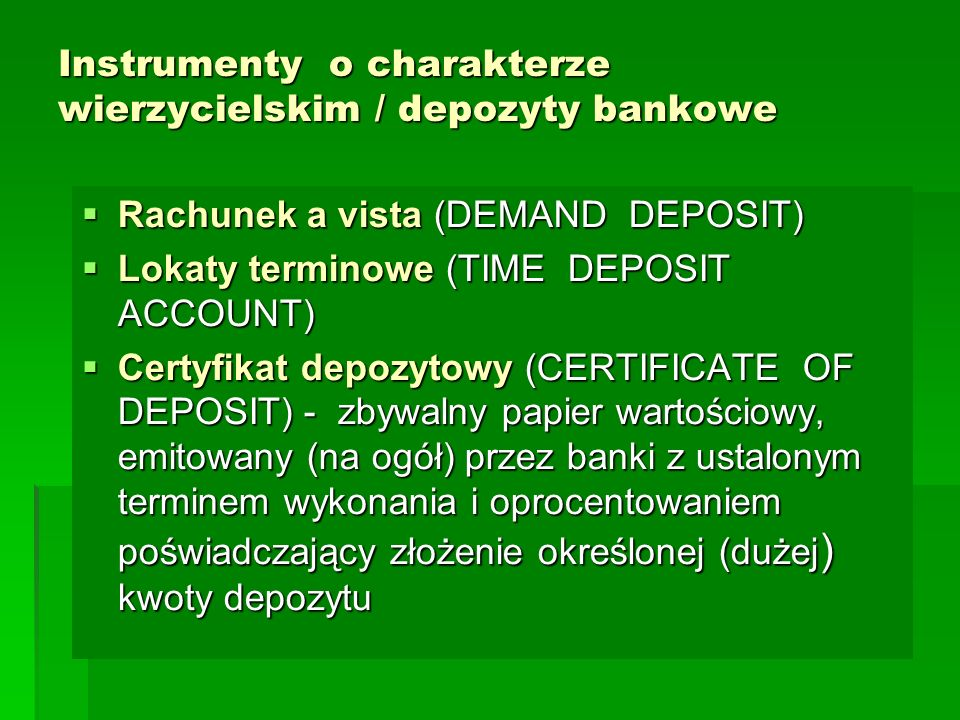 Instrumenty o charakterze wierzycielskim / depozyty bankowe  Rachunek a vista (DEMAND DEPOSIT)  Lokaty terminowe (TIME DEPOSIT ACCOUNT)  Certyfikat depozytowy (CERTIFICATE OF DEPOSIT) - zbywalny papier wartościowy, emitowany (na ogół) przez banki z ustalonym terminem wykonania i oprocentowaniem poświadczający złożenie określonej (dużej ) kwoty depozytu