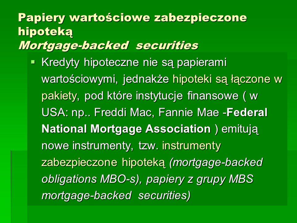 Papiery wartościowe zabezpieczone hipoteką Mortgage-backed securities  Kredyty hipoteczne nie są papierami wartościowymi, jednakże hipoteki są łączone w pakiety, pod które instytucje finansowe ( w USA: np..