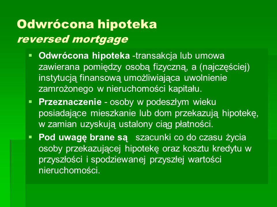 Odwrócona hipoteka reversed mortgage   Odwrócona hipoteka -transakcja lub umowa zawierana pomiędzy osobą fizyczną, a (najczęściej) instytucją finansową umożliwiająca uwolnienie zamrożonego w nieruchomości kapitału.