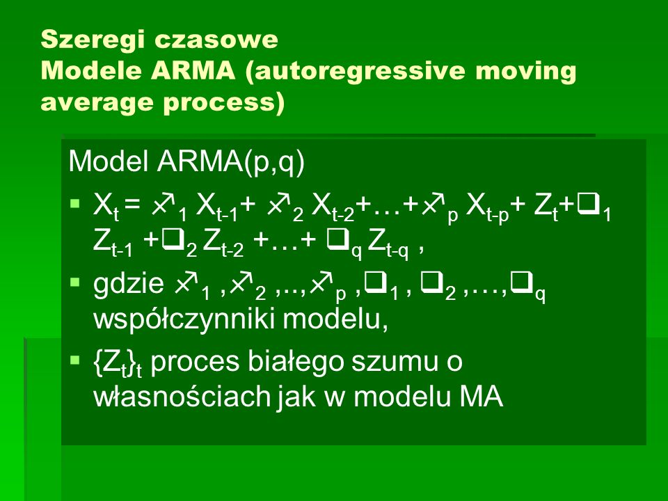 Szeregi czasowe Modele ARMA (autoregressive moving average process) Model ARMA(p,q)   X t =  1 X t-1 +  2 X t-2 +…+  p X t-p + Z t +  1 Z t-1 +  2 Z t-2 +…+  q Z t-q,   gdzie  1,  2,..,  p,  1,  2,…,  q współczynniki modelu,   {Z t } t proces białego szumu o własnościach jak w modelu MA