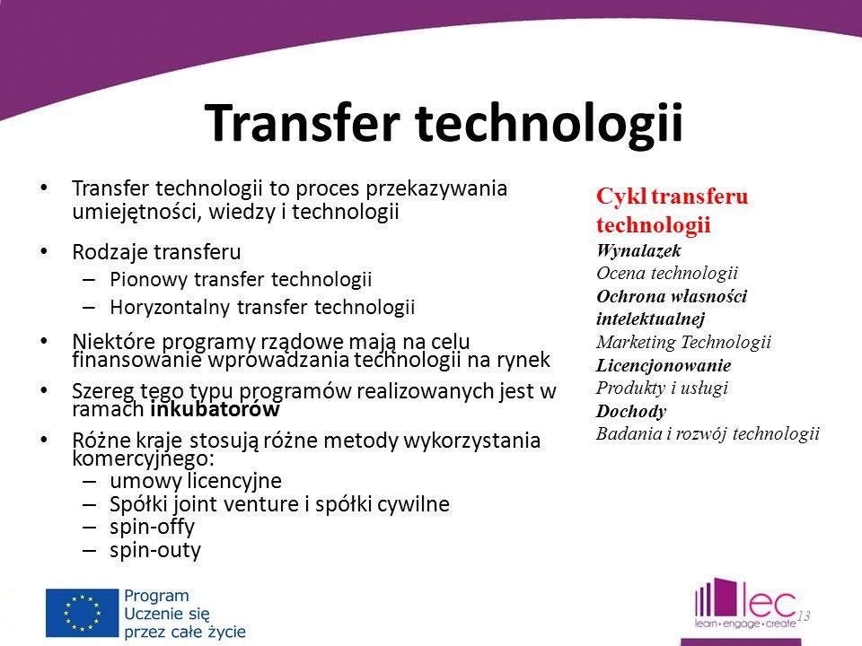 Transfer technologii Transfer technologii to proces przekazywania umiejętności, wiedzy i technologii Rodzaje transferu – Pionowy transfer technologii – Horyzontalny transfer technologii Niektóre programy rządowe mają na celu finansowanie wprowadzania technologii na rynek Szereg tego typu programów realizowanych jest w ramach inkubatorów Różne kraje stosują różne metody wykorzystania komercyjnego: – umowy licencyjne – Spółki joint venture i spółki cywilne – spin-offy – spin-outy 13 Cykl transferu technologii Wynalazek Ocena technologii Ochrona własności intelektualnej Marketing Technologii Licencjonowanie Produkty i usługi Dochody Badania i rozwój technologii
