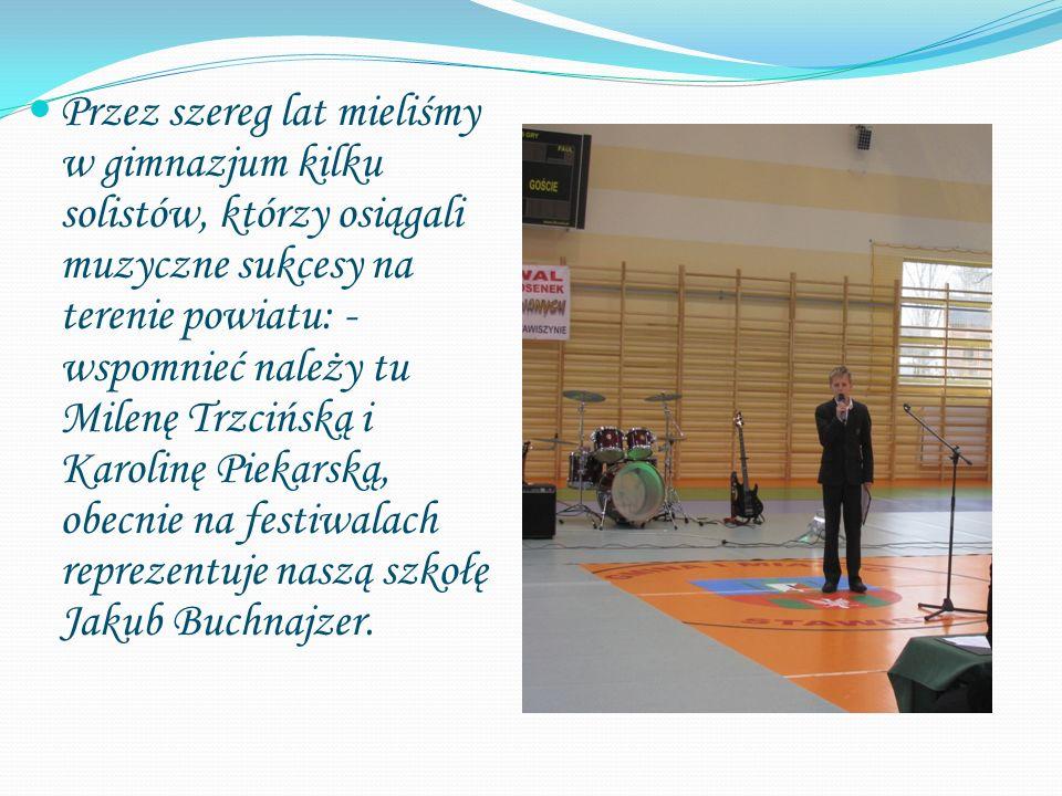 Przez szereg lat mieliśmy w gimnazjum kilku solistów, którzy osiągali muzyczne sukcesy na terenie powiatu: - wspomnieć należy tu Milenę Trzcińską i Karolinę Piekarską, obecnie na festiwalach reprezentuje naszą szkołę Jakub Buchnajzer.