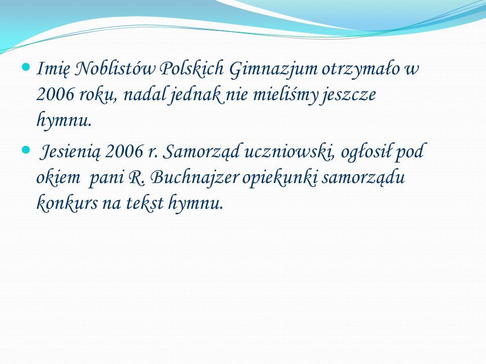 Imię Noblistów Polskich Gimnazjum otrzymało w 2006 roku, nadal jednak nie mieliśmy jeszcze hymnu. Jesienią 2006 r. Samorząd uczniowski, ogłosił pod ok