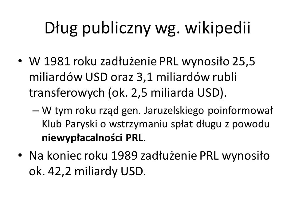 Dług publiczny wg. wikipedii W 1981 roku zadłużenie PRL wynosiło 25,5 miliardów USD oraz 3,1 miliardów rubli transferowych (ok. 2,5 miliarda USD). – W