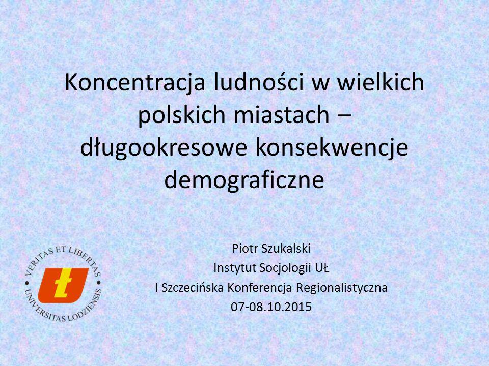 Koncentracja ludności w wielkich polskich miastach – długookresowe konsekwencje demograficzne Piotr Szukalski Instytut Socjologii UŁ I Szczecińska Kon
