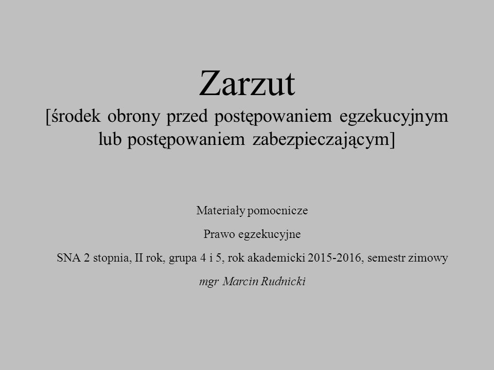 Zarzut [środek obrony przed postępowaniem egzekucyjnym lub postępowaniem zabezpieczającym] Materiały pomocnicze Prawo egzekucyjne SNA 2 stopnia, II rok, grupa 4 i 5, rok akademicki 2015-2016, semestr zimowy mgr Marcin Rudnicki