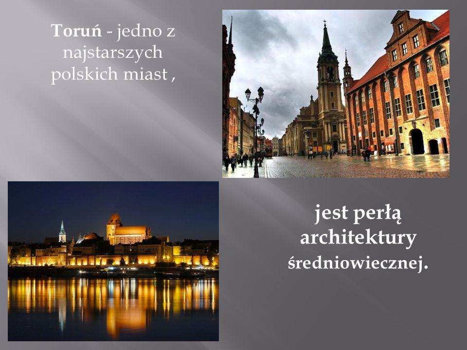 Toruń - jedno z najstarszych polskich miast, jest perłą architektury średniowiecznej.
