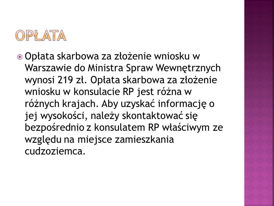  Opłata skarbowa za złożenie wniosku w Warszawie do Ministra Spraw Wewnętrznych wynosi 219 zł. Opłata skarbowa za złożenie wniosku w konsulacie RP je