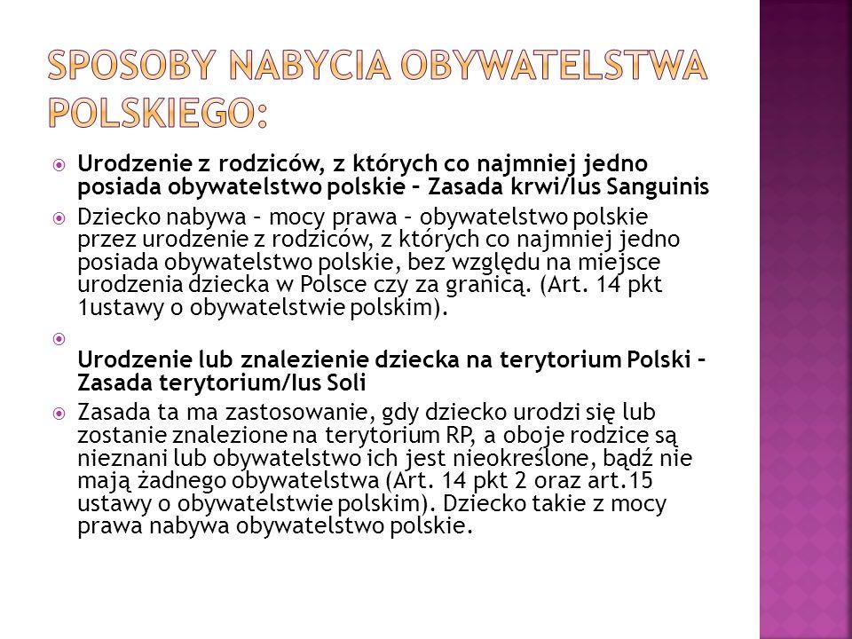  Urodzenie z rodziców, z których co najmniej jedno posiada obywatelstwo polskie – Zasada krwi/Ius Sanguinis  Dziecko nabywa – mocy prawa – obywatelstwo polskie przez urodzenie z rodziców, z których co najmniej jedno posiada obywatelstwo polskie, bez względu na miejsce urodzenia dziecka w Polsce czy za granicą.