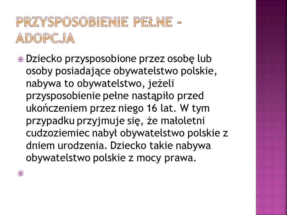  Dziecko przysposobione przez osobę lub osoby posiadające obywatelstwo polskie, nabywa to obywatelstwo, jeżeli przysposobienie pełne nastąpiło przed ukończeniem przez niego 16 lat.