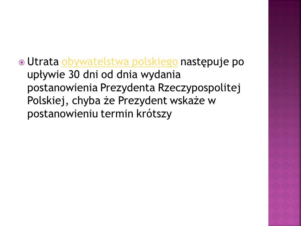  Utrata obywatelstwa polskiego następuje po upływie 30 dni od dnia wydania postanowienia Prezydenta Rzeczypospolitej Polskiej, chyba że Prezydent wskaże w postanowieniu termin krótszyobywatelstwa polskiego