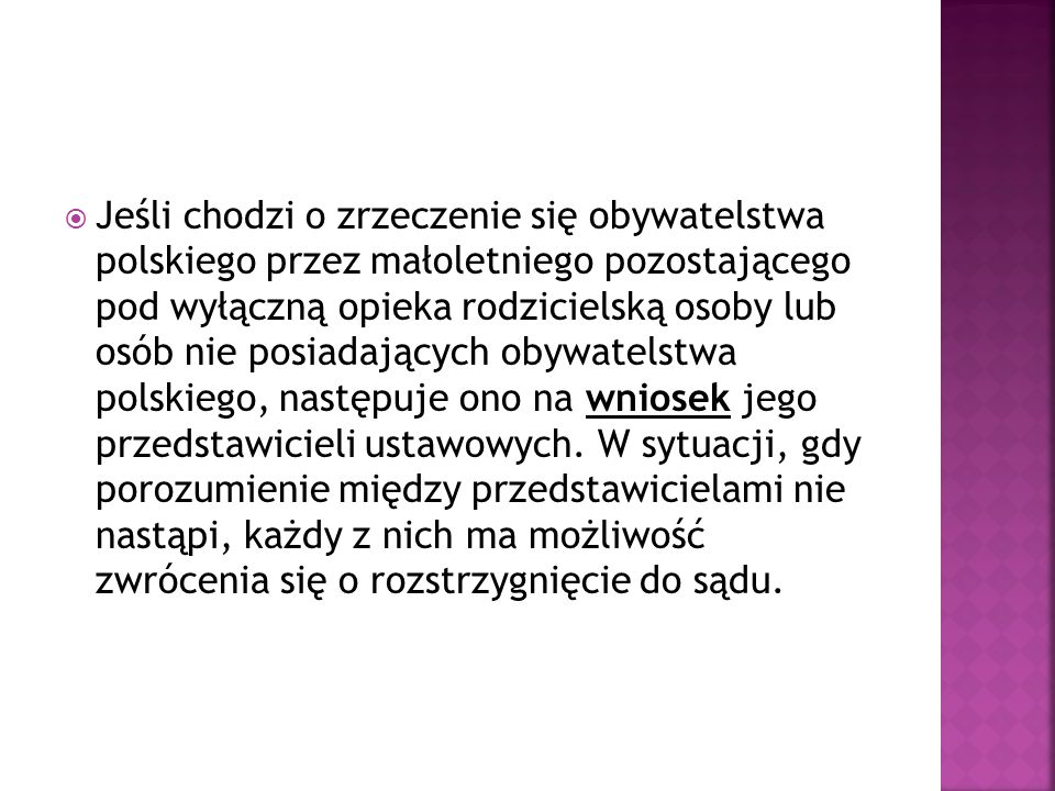  Jeśli chodzi o zrzeczenie się obywatelstwa polskiego przez małoletniego pozostającego pod wyłączną opieka rodzicielską osoby lub osób nie posiadających obywatelstwa polskiego, następuje ono na wniosek jego przedstawicieli ustawowych.