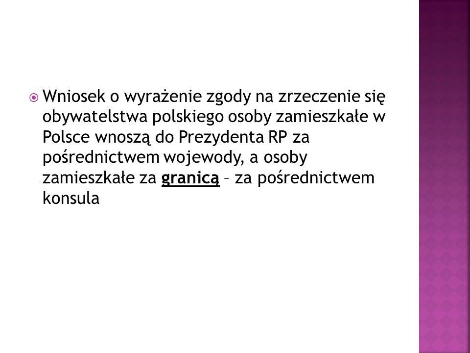 Wniosek o wyrażenie zgody na zrzeczenie się obywatelstwa polskiego osoby zamieszkałe w Polsce wnoszą do Prezydenta RP za pośrednictwem wojewody, a osoby zamieszkałe za granicą – za pośrednictwem konsula