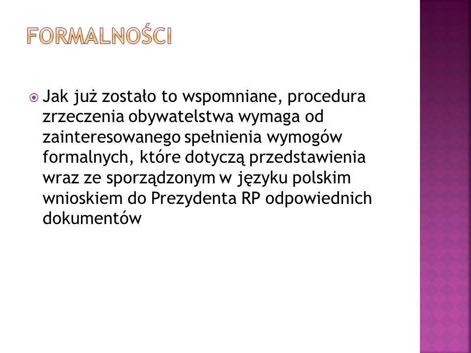  Jak już zostało to wspomniane, procedura zrzeczenia obywatelstwa wymaga od zainteresowanego spełnienia wymogów formalnych, które dotyczą przedstawienia wraz ze sporządzonym w języku polskim wnioskiem do Prezydenta RP odpowiednich dokumentów
