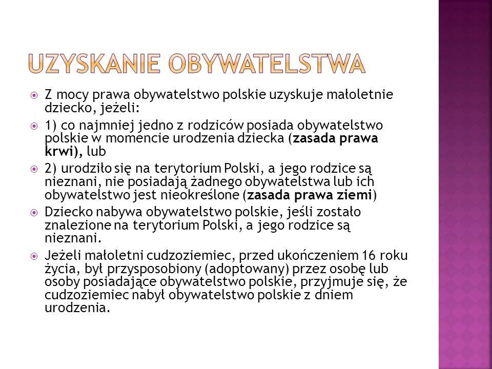  Z mocy prawa obywatelstwo polskie uzyskuje małoletnie dziecko, jeżeli:  1) co najmniej jedno z rodziców posiada obywatelstwo polskie w momencie urodzenia dziecka (zasada prawa krwi), lub  2) urodziło się na terytorium Polski, a jego rodzice są nieznani, nie posiadają żadnego obywatelstwa lub ich obywatelstwo jest nieokreślone (zasada prawa ziemi)  Dziecko nabywa obywatelstwo polskie, jeśli zostało znalezione na terytorium Polski, a jego rodzice są nieznani.