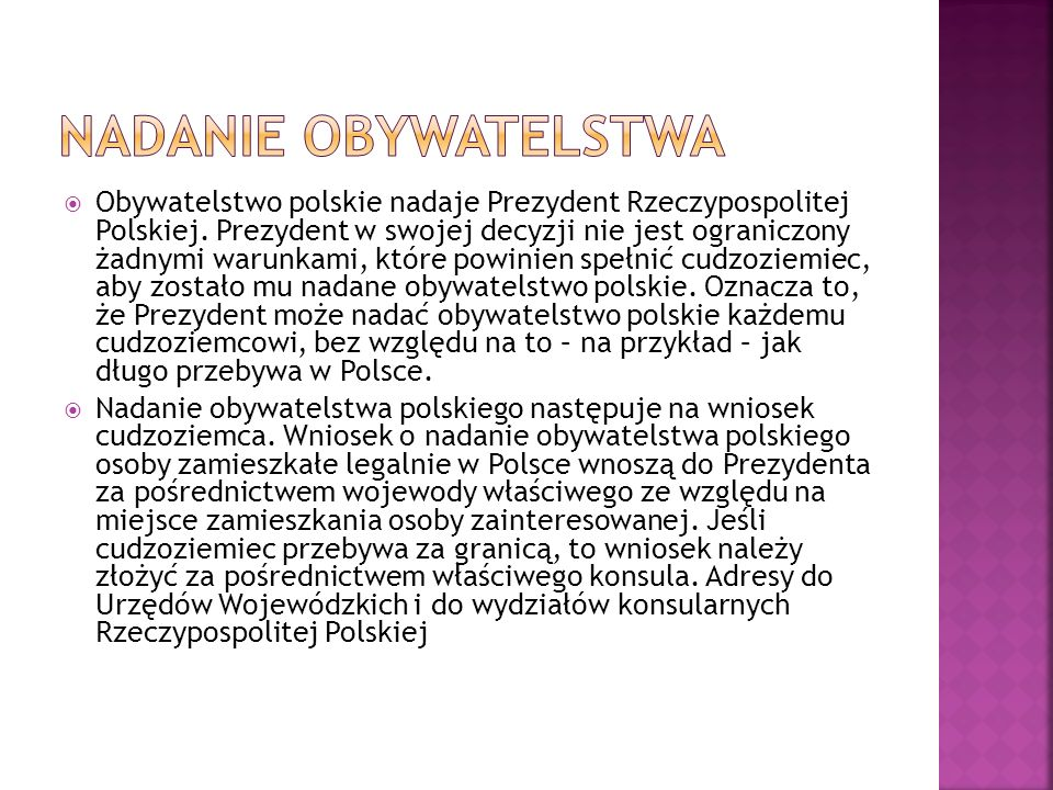  Obywatelstwo polskie nadaje Prezydent Rzeczypospolitej Polskiej. Prezydent w swojej decyzji nie jest ograniczony żadnymi warunkami, które powinien s