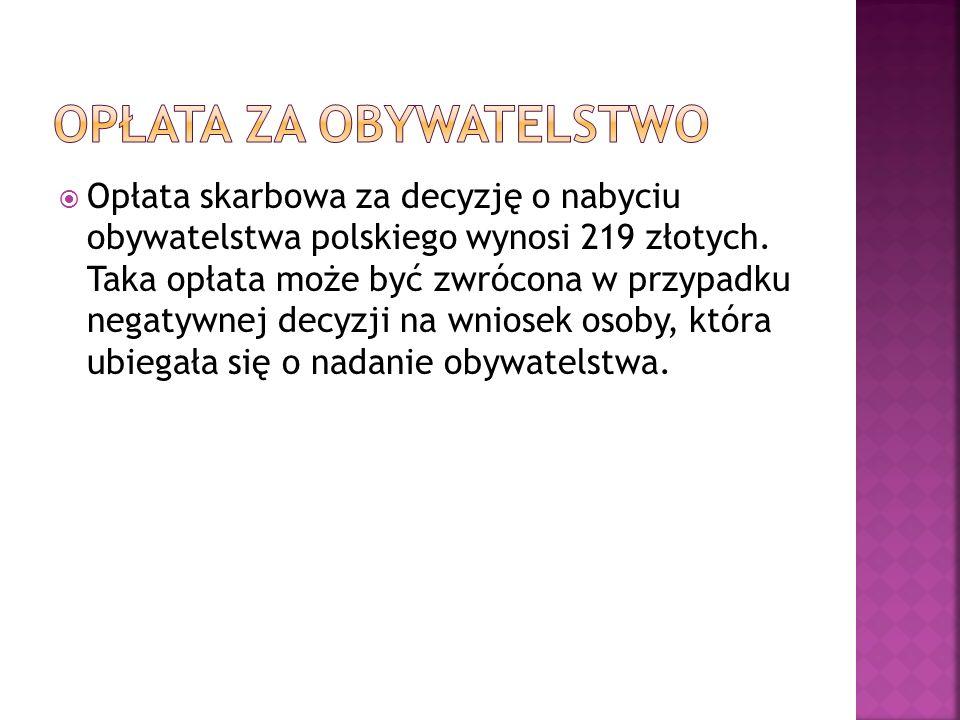  Opłata skarbowa za decyzję o nabyciu obywatelstwa polskiego wynosi 219 złotych. Taka opłata może być zwrócona w przypadku negatywnej decyzji na wnio