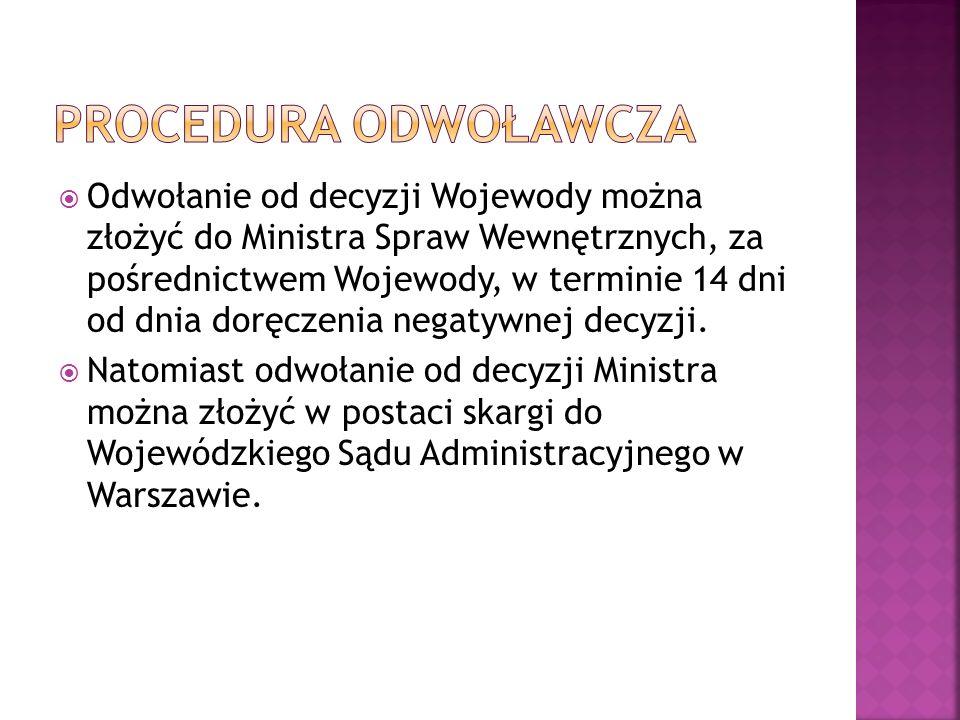  Odwołanie od decyzji Wojewody można złożyć do Ministra Spraw Wewnętrznych, za pośrednictwem Wojewody, w terminie 14 dni od dnia doręczenia negatywnej decyzji.