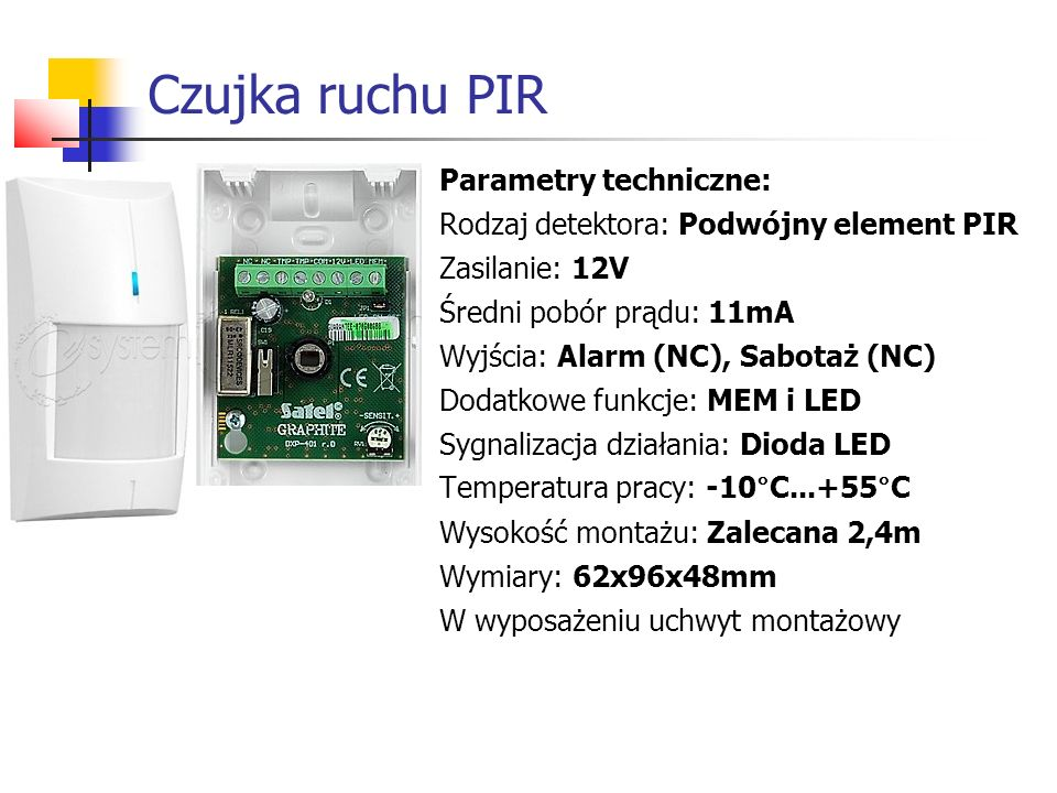 Czujka ruchu PIR Parametry techniczne: Rodzaj detektora: Podwójny element PIR Zasilanie: 12V Średni pobór prądu: 11mA Wyjścia: Alarm (NC), Sabotaż (NC