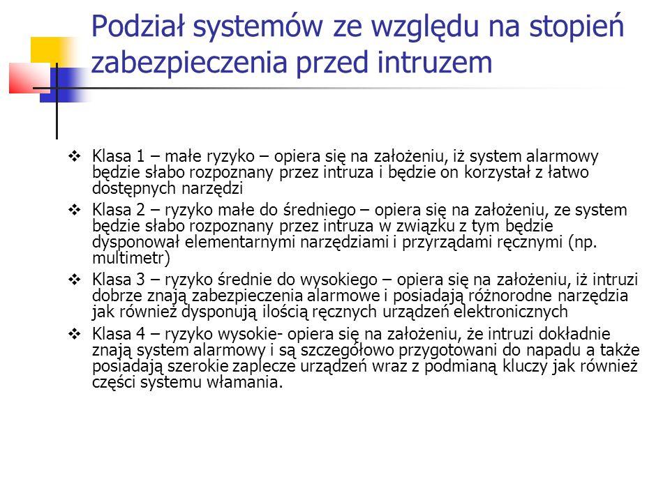 Klasyfikacja urządzeń stosowanych w systemach alarmowych Klasa A – popularna – nie wymagana ochrona antysabotażowa, ale wymagana jest normalna odporność na elektromagnetyczne zakłóceni Klasa B – standardowa – urządzenia stosowane muszą posiadać antysabotażową ochronę, odporność na zakłócenia elektromagnetyczne, nie mogą zostać zneutralizowane prostymi i łatwo dostępnymi narzędziami.