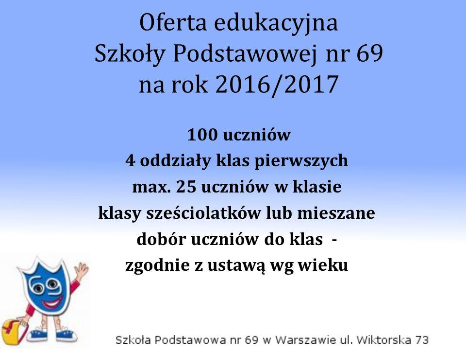 Oferta edukacyjna Szkoły Podstawowej nr 69 na rok 2016/2017 100 uczniów 4 oddziały klas pierwszych max. 25 uczniów w klasie klasy sześciolatków lub mi