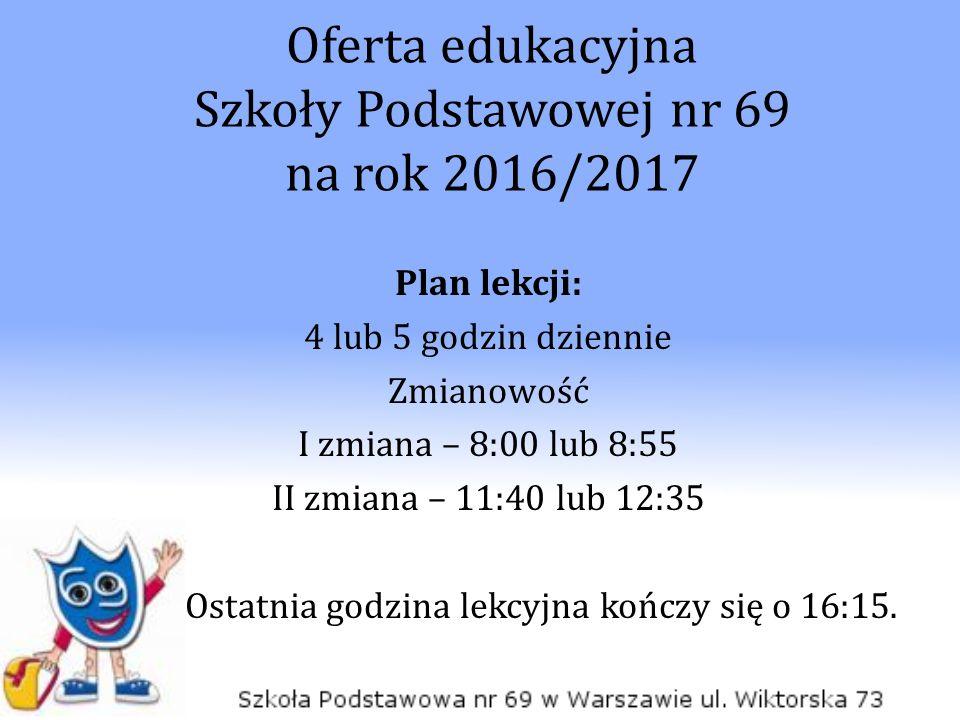 Oferta edukacyjna Szkoły Podstawowej nr 69 na rok 2016/2017 Plan lekcji: 4 lub 5 godzin dziennie Zmianowość I zmiana – 8:00 lub 8:55 II zmiana – 11:40 lub 12:35 Ostatnia godzina lekcyjna kończy się o 16:15.