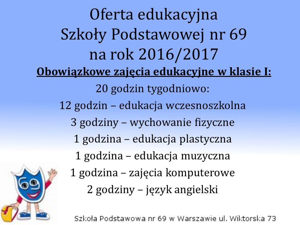 Oferta edukacyjna Szkoły Podstawowej nr 69 na rok 2016/2017 Obowiązkowe zajęcia edukacyjne w klasie I: 20 godzin tygodniowo: 12 godzin – edukacja wcze