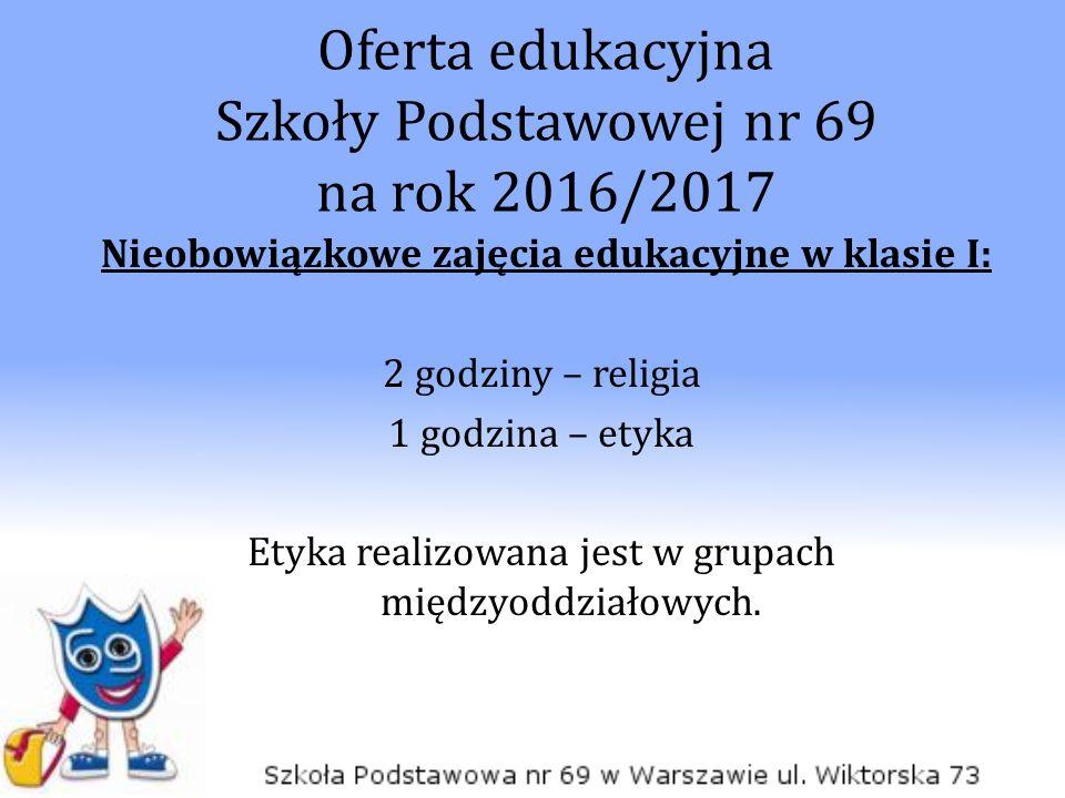 Oferta edukacyjna Szkoły Podstawowej nr 69 na rok 2016/2017 Nieobowiązkowe zajęcia edukacyjne w klasie I: 2 godziny – religia 1 godzina – etyka Etyka
