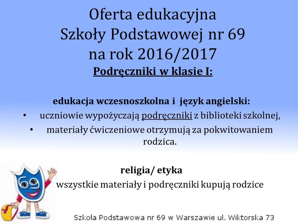 Oferta edukacyjna Szkoły Podstawowej nr 69 na rok 2016/2017 Podręczniki w klasie I: edukacja wczesnoszkolna i język angielski: uczniowie wypożyczają p