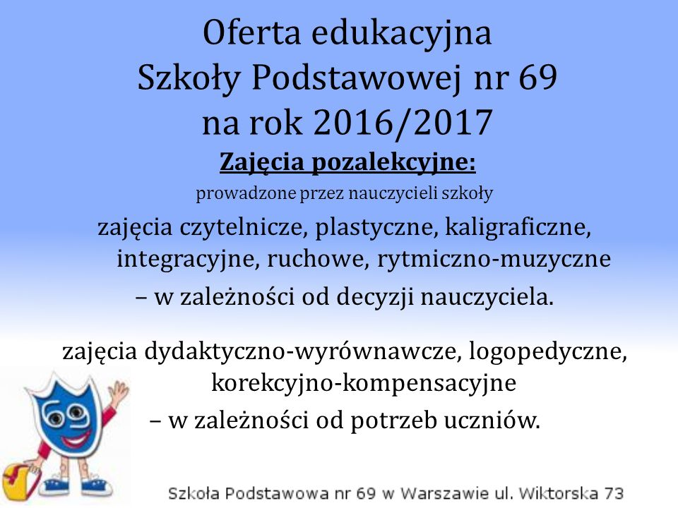 Oferta edukacyjna Szkoły Podstawowej nr 69 na rok 2016/2017 Zajęcia pozalekcyjne: prowadzone przez nauczycieli szkoły zajęcia czytelnicze, plastyczne, kaligraficzne, integracyjne, ruchowe, rytmiczno-muzyczne – w zależności od decyzji nauczyciela.