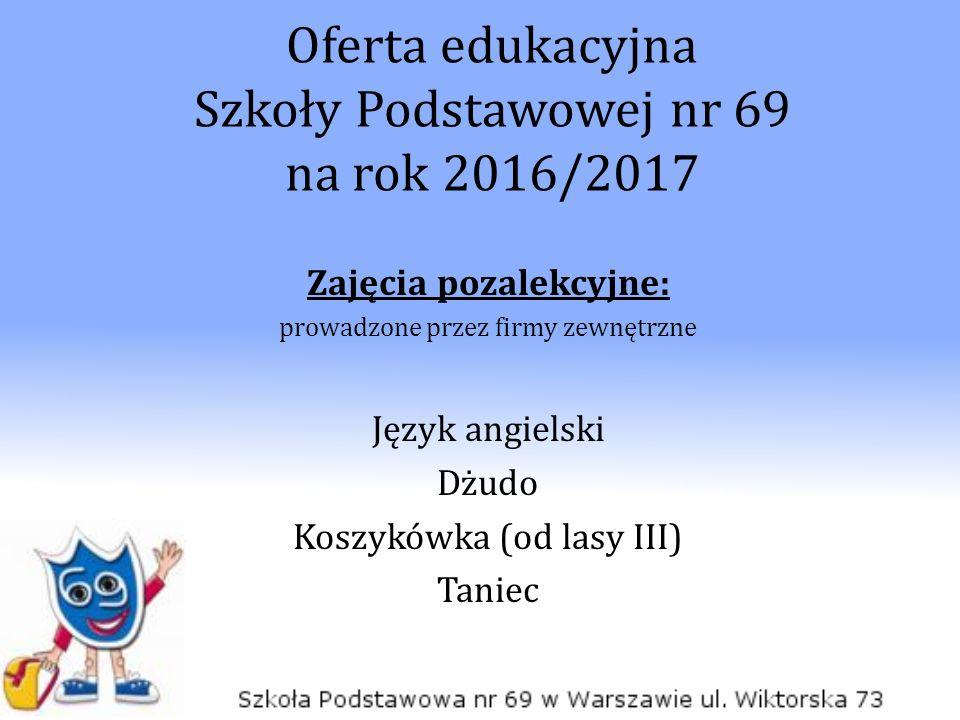 Oferta edukacyjna Szkoły Podstawowej nr 69 na rok 2016/2017 Zajęcia pozalekcyjne: prowadzone przez firmy zewnętrzne Język angielski Dżudo Koszykówka (od lasy III) Taniec